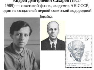 Андрей Дмитриевич Сахаров(1921-1989)—советскийфизик, академикАН СССР, од