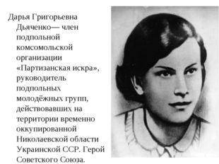 Дарья Григорьевна Дьяченко— член подпольной комсомольской организации «Партиз