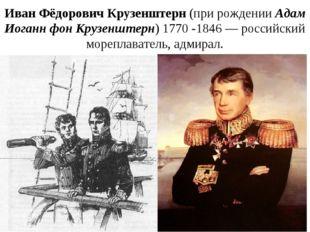Иван Фёдорович Крузенштерн(при рожденииАдам Иоганн фон Крузенштерн)1770-1