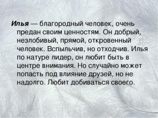 Илья — благородный человек, очень предан своим ценностям. Он добрый, незлобив