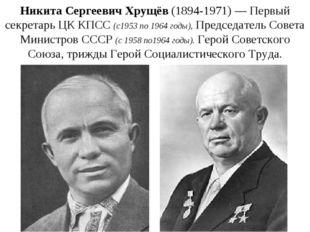 Никита Сергеевич Хрущёв(1894-1971)—Первый секретарь ЦК КПСС(с1953по1964