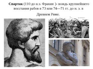 Спартак (110 до н.э. Фракия )- вождь крупнейшего восстания рабов в 73 или 74—