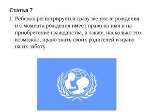 Статья 7 1. Ребенок регистрируется сразу же после рождения и с момента рожден