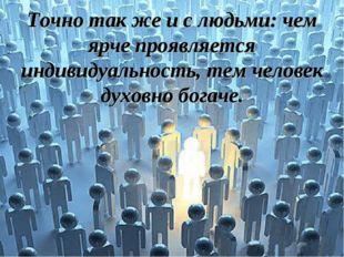 Точно так же и с людьми: чем ярче проявляется индивидуальность, тем человек д