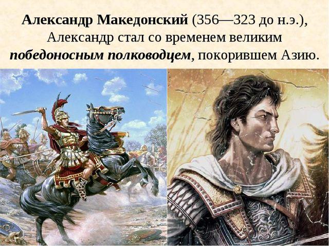 Александр Македонский (356—323 до н.э.), Александр стал со временем великим п...