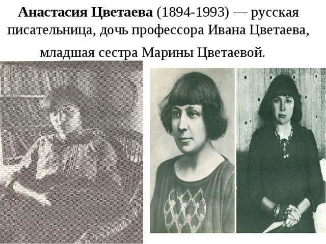 Анастасия Цветаева (1894-1993) — русская писательница, дочь профессораИвана...