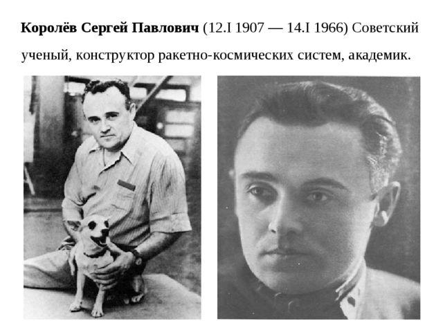 Королёв Сергей Павлович (12.I 1907 — 14.I 1966) Советский ученый, конструктор...