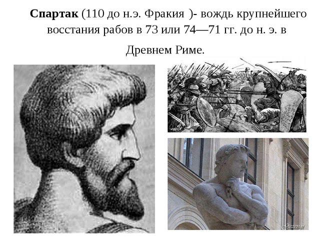 Спартак (110 до н.э. Фракия )- вождь крупнейшего восстания рабов в 73 или 74—...