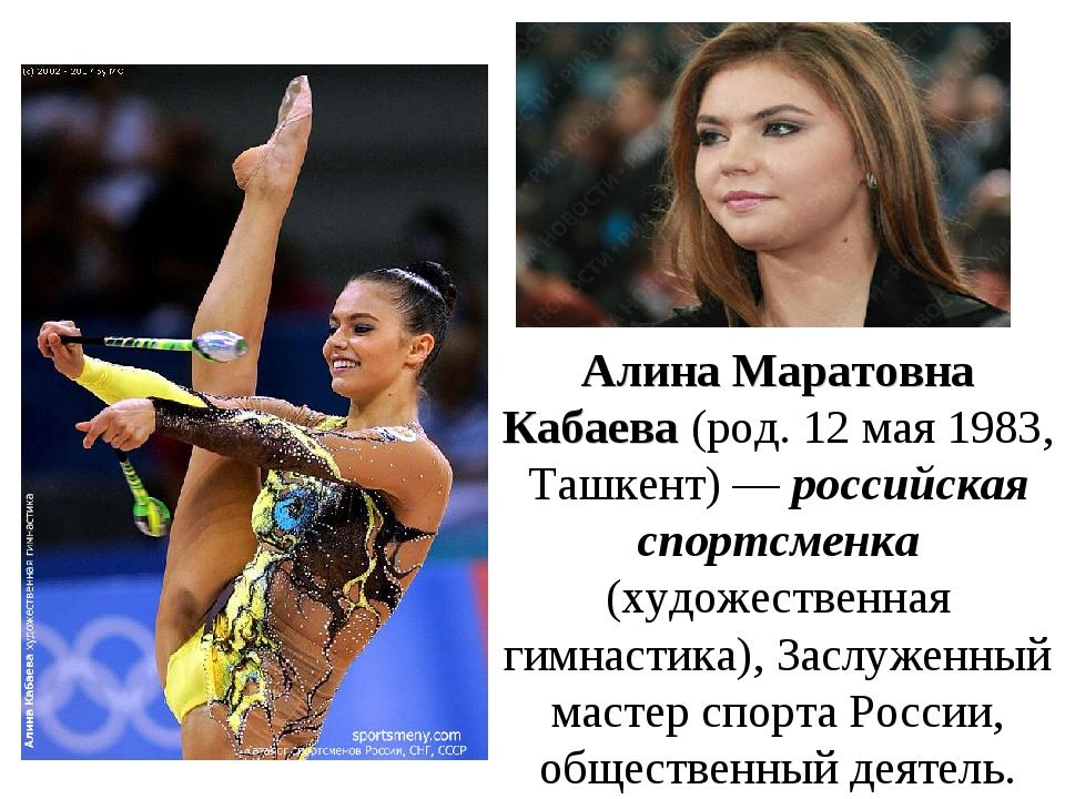 Алина Маратовна Кабаева (род. 12 мая 1983, Ташкент) — российская спортсменка...