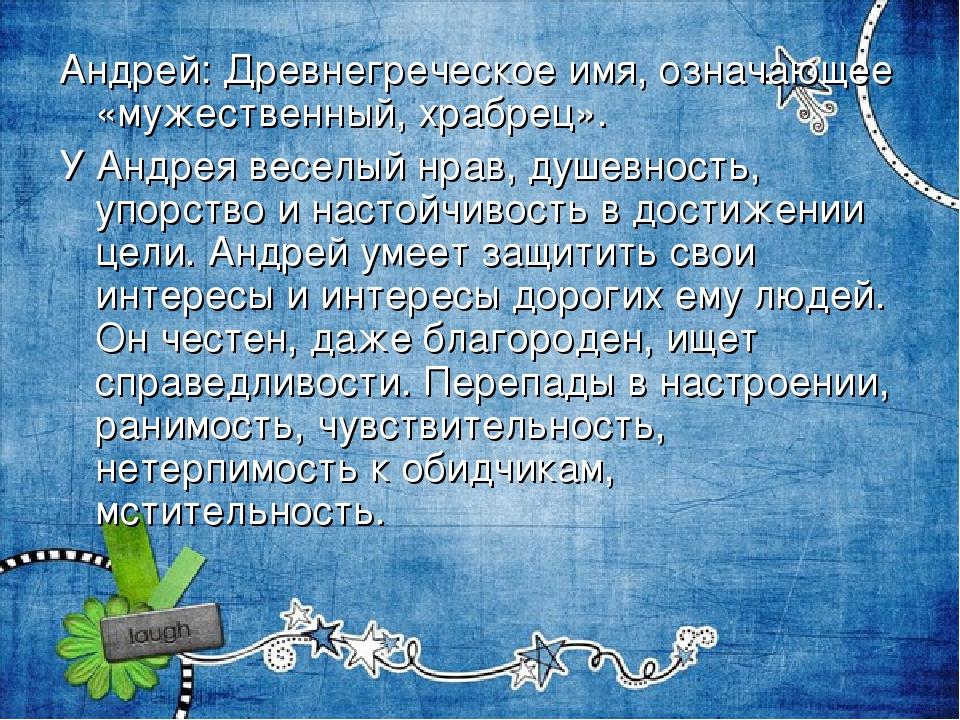 Андрей:Древнегреческое имя, означающее «мужественный, храбрец». У Андрея вес...