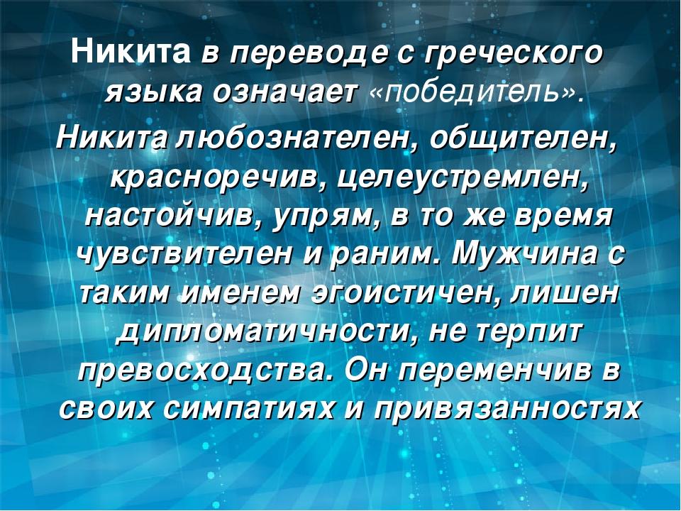Никита в переводе с греческого языка означает «победитель». Никита любознател...