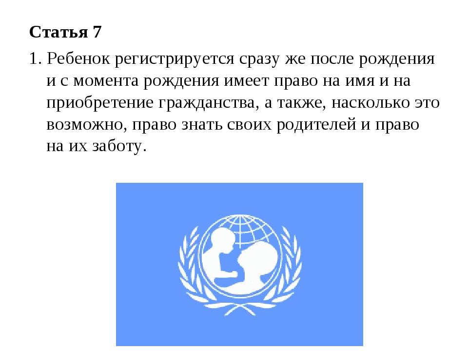 Статья 7 1. Ребенок регистрируется сразу же после рождения и с момента рожден...