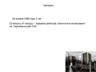 Трагедия 26 апреля 1986 года 1 час 23 минуты 47 секунд – взрывом реактора зак