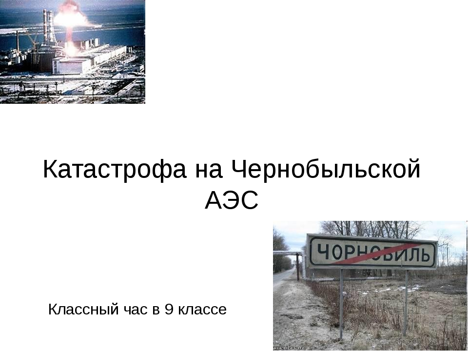 Катастрофа на Чернобыльской АЭС Классный час в 9 классе