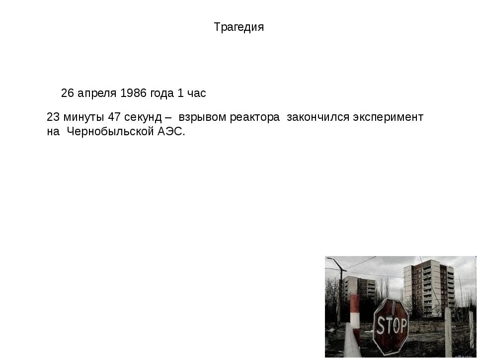 Трагедия 26 апреля 1986 года 1 час 23 минуты 47 секунд – взрывом реактора зак...