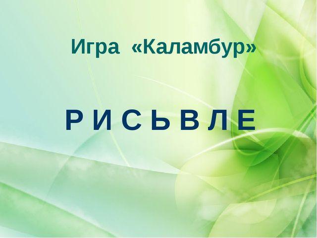 Игра «Каламбур» Р И С Ь В Л Е