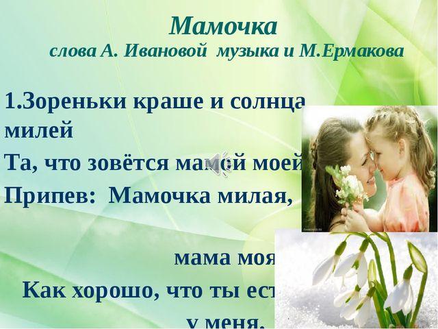 Мамочка слова А. Ивановой музыка и М.Ермакова 1.Зореньки краше и солнца милей...