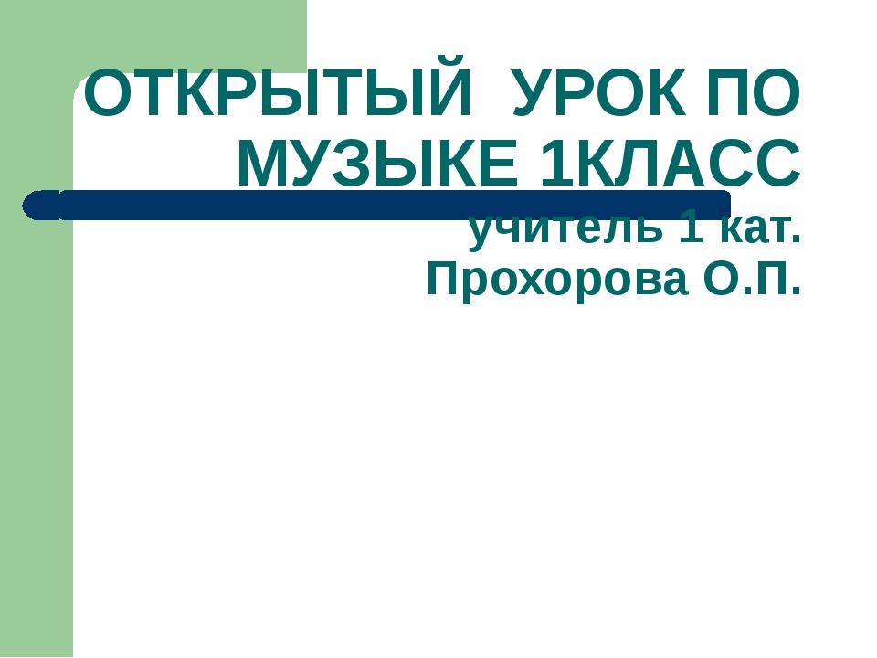 ОТКРЫТЫЙ УРОК ПО МУЗЫКЕ 1КЛАСС учитель 1 кат. Прохорова О.П.