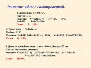 Решение задач с самопроверкой. 1. Дано: шар; V=300 см³, Найти: R, S. Решение: