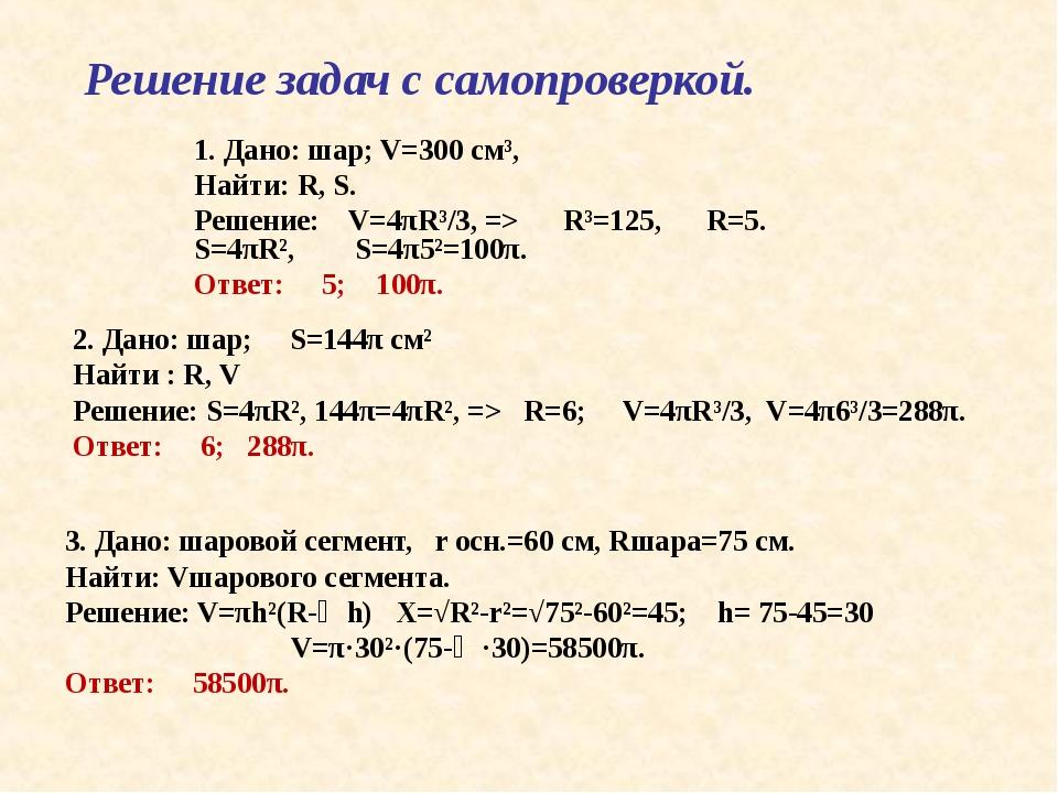 Решение задач с самопроверкой. 1. Дано: шар; V=300 см³, Найти: R, S. Решение:...