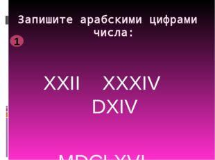 Запишите арабскими цифрами числа: XXII XXXIV DXIV MDCLXVI DIX 1