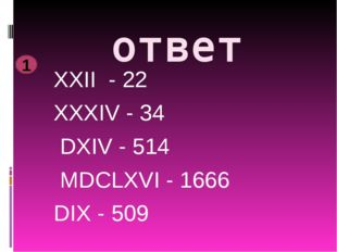 ответ XXII - 22 XXXIV - 34 DXIV - 514 MDCLXVI - 1666 DIX - 509 1