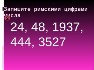 Запишите римскими цифрами числа 24, 48, 1937, 444, 3527 2