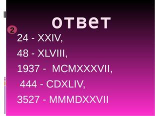 ответ 24 - XXIV, 48 - XLVIII, 1937 - MCMXXXVII, 444 - CDXLIV, 3527 - MMMDXXVI