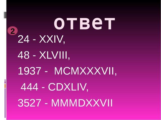 ответ 24 - XXIV, 48 - XLVIII, 1937 - MCMXXXVII, 444 - CDXLIV, 3527 - MMMDXXVI...