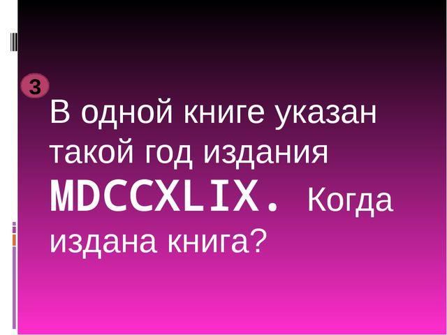 В одной книге указан такой год издания MDCCXLIX. Когда издана книга? 3