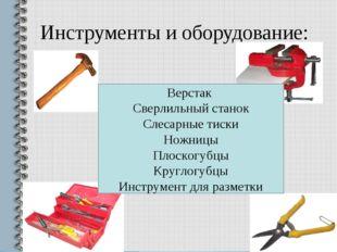 Инструменты и оборудование: Верстак Сверлильный станок Слесарные тиски Ножниц