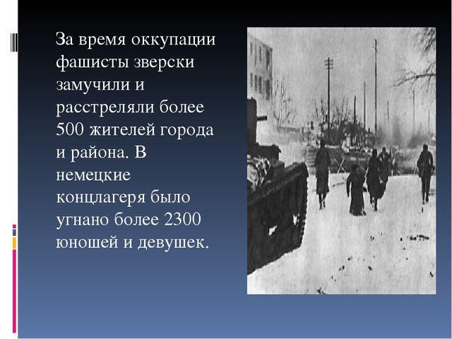 За время оккупации фашисты зверски замучили и расстреляли более 500 жителей г...