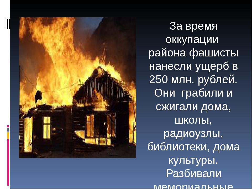 За время оккупации района фашисты нанесли ущерб в 250 млн. рублей. Они грабил...