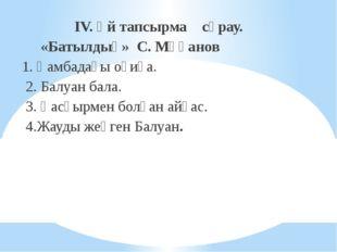 IV. Үй тапсырма сұрау. «Батылдық» С. Мұқанов 1. Қамбадағы оқиға. 2. Балуан б