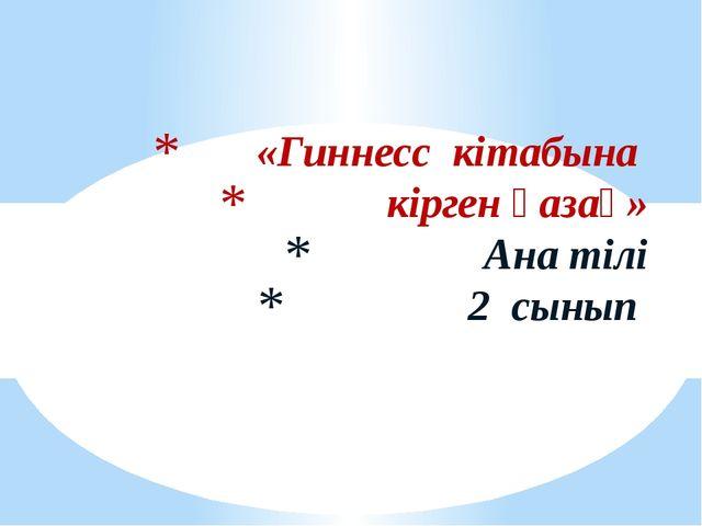 «Гиннесс кітабына кірген қазақ» Ана тілі 2 сынып