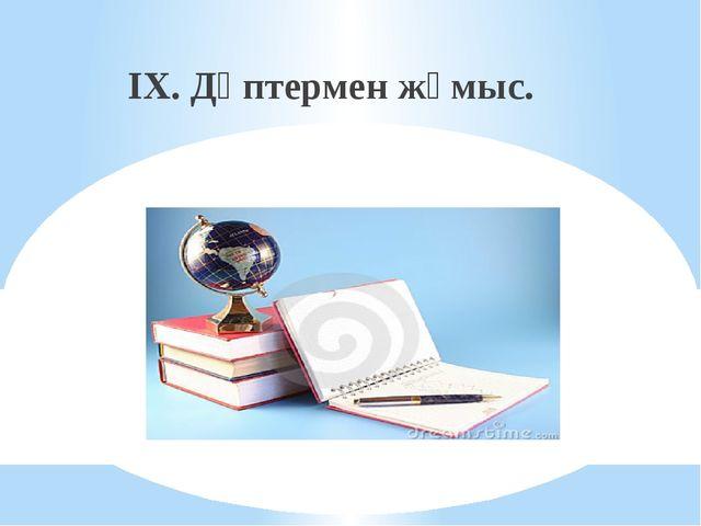 IX. Дәптермен жұмыс.