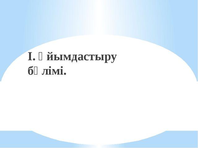 I. Ұйымдастыру бөлімі.