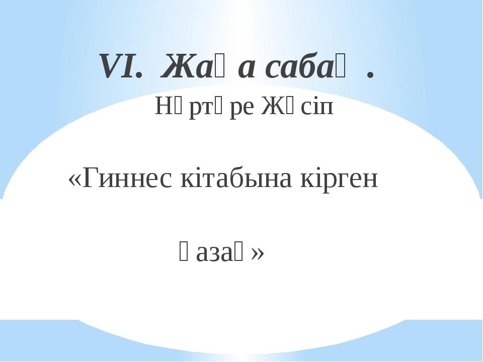 VI. Жаңа сабақ . Нұртөре Жүсіп «Гиннес кітабына кірген қазақ»