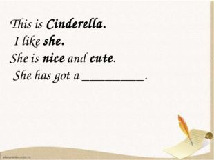 This is Cinderella. I like she. She is nice and cute. She has got a ________.