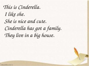 This is Cinderella. I like she. She is nice and cute. Cinderella has got a f