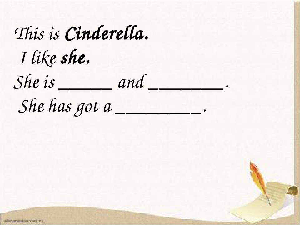This is Cinderella. I like she. She is _____ and _______. She has got a ____...