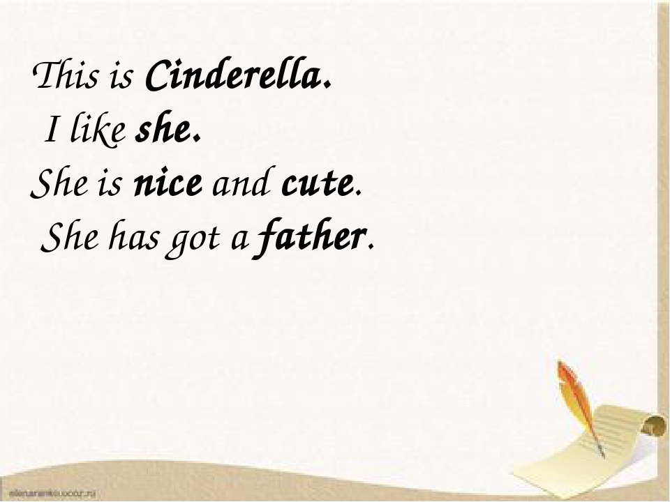 This is Cinderella. I like she. She is nice and cute. She has got a father.
