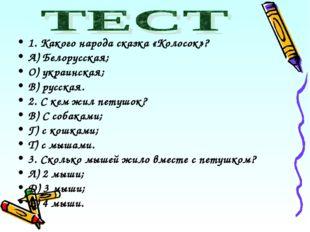 1. Какого народа сказка «Колосок»? А) Белорусская; О) украинская; В) русская.