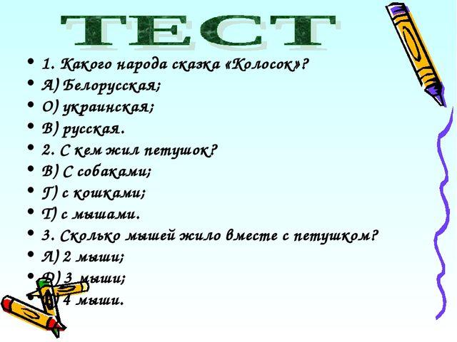1. Какого народа сказка «Колосок»? А) Белорусская; О) украинская; В) русская....