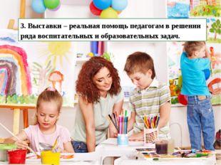 3. Выставки – реальная помощь педагогам в решении ряда воспитательных и образ