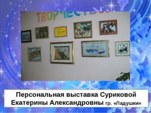 Персональная выставка Суриковой Екатерины Александровны гр. «Ладушки»