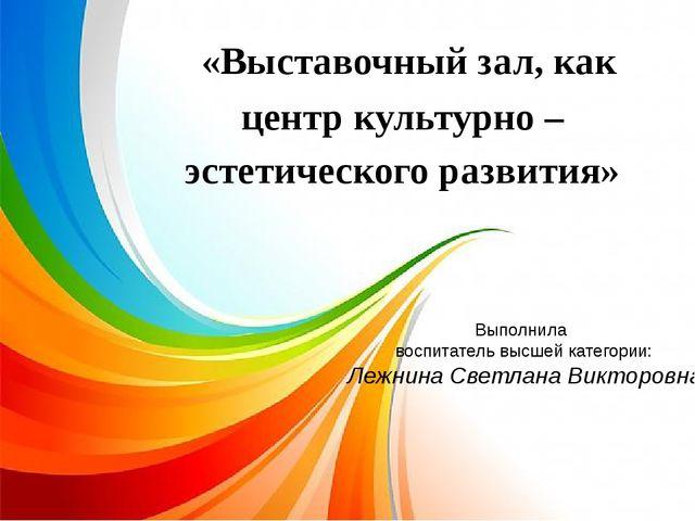 «Выставочный зал, как центр культурно – эстетического развития» Выполнила во...