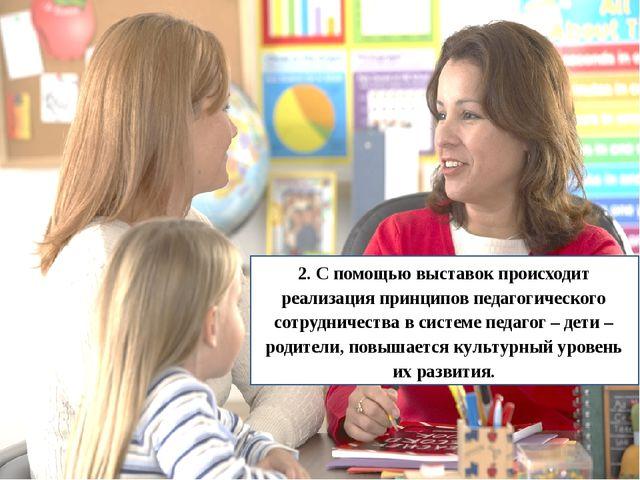 2. С помощью выставок происходит реализация принципов педагогического сотрудн...
