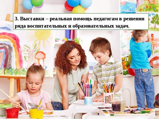 3. Выставки – реальная помощь педагогам в решении ряда воспитательных и образ...