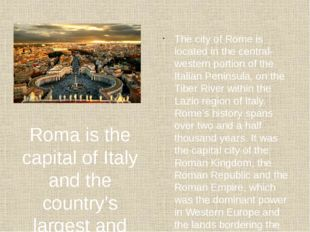 Roma is the capital of Italy and the country's largest and most populated cit